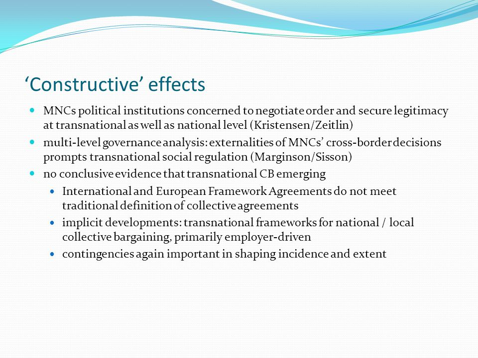 'Constructive' effects MNCs political institutions concerned to negotiate order and secure legitimacy at transnational as well as national level (Kristensen/Zeitlin) multi-level governance analysis: externalities of MNCs' cross-border decisions prompts transnational social regulation (Marginson/Sisson) no conclusive evidence that transnational CB emerging International and European Framework Agreements do not meet traditional definition of collective agreements implicit developments: transnational frameworks for national / local collective bargaining, primarily employer-driven contingencies again important in shaping incidence and extent