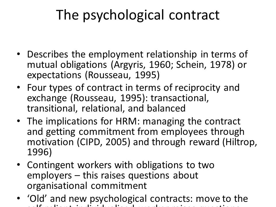 The psychological contract Describes the employment relationship in terms of mutual obligations (Argyris, 1960; Schein, 1978) or expectations (Roussea
