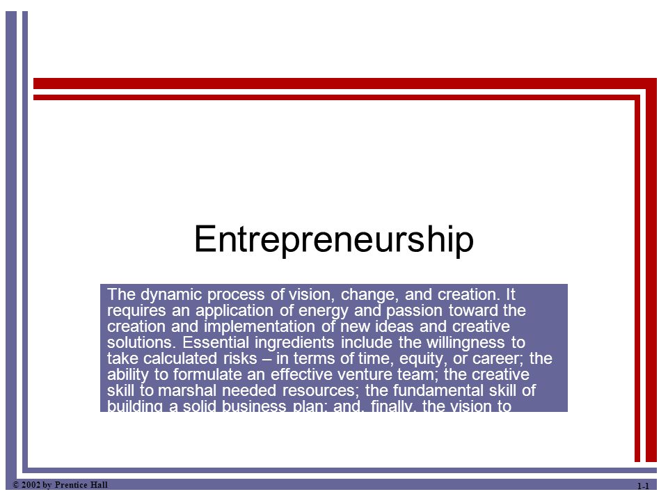 © 2002 by Prentice Hall 1-1 Entrepreneurship The dynamic process of vision, change, and creation. It requires an application of energy and passion tow