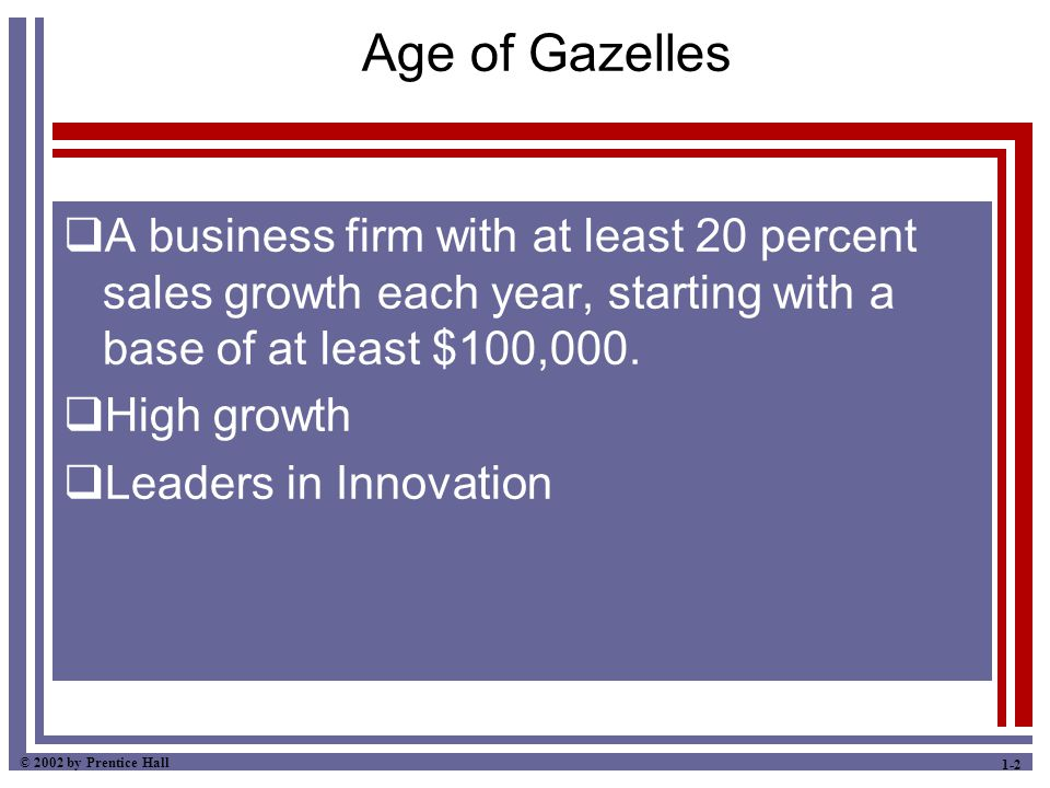 © 2002 by Prentice Hall 1-2 Age of Gazelles  A business firm with at least 20 percent sales growth each year, starting with a base of at least $100,0