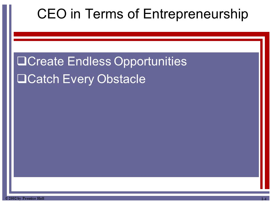 © 2002 by Prentice Hall 1-4 CEO in Terms of Entrepreneurship  Create Endless Opportunities  Catch Every Obstacle