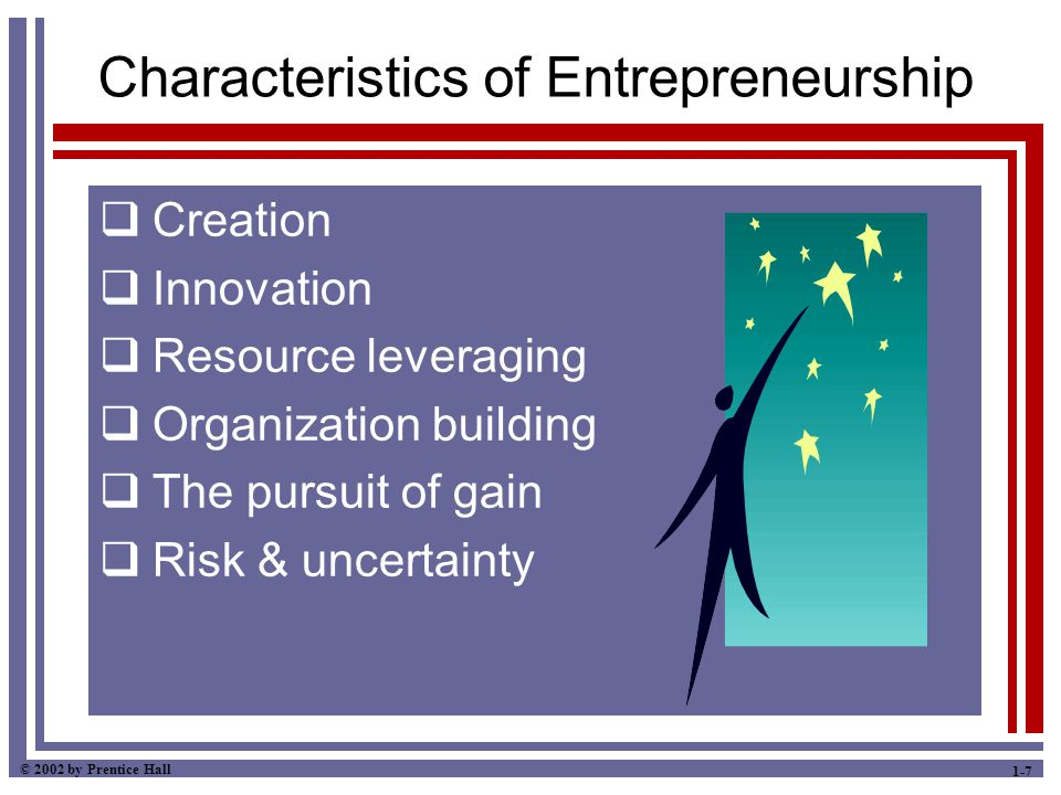 © 2002 by Prentice Hall 1-7 Characteristics of Entrepreneurship  Creation  Innovation  Resource leveraging  Organization building  The pursuit of gain  Risk & uncertainty