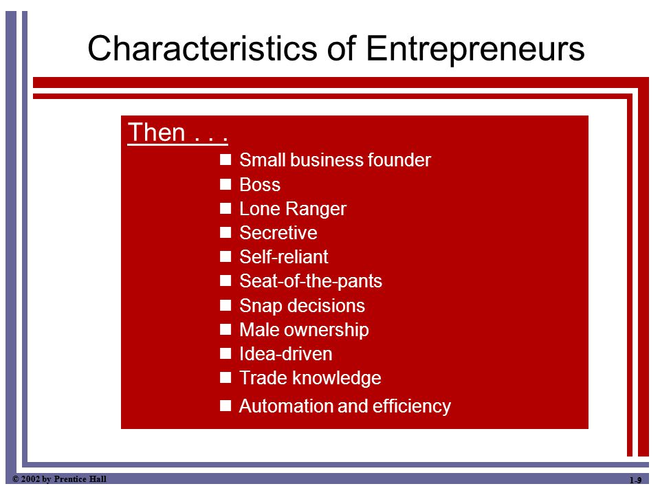 © 2002 by Prentice Hall 1-9 Characteristics of Entrepreneurs Then... Small business founder Boss Lone Ranger Secretive Self-reliant Seat-of-the-pants
