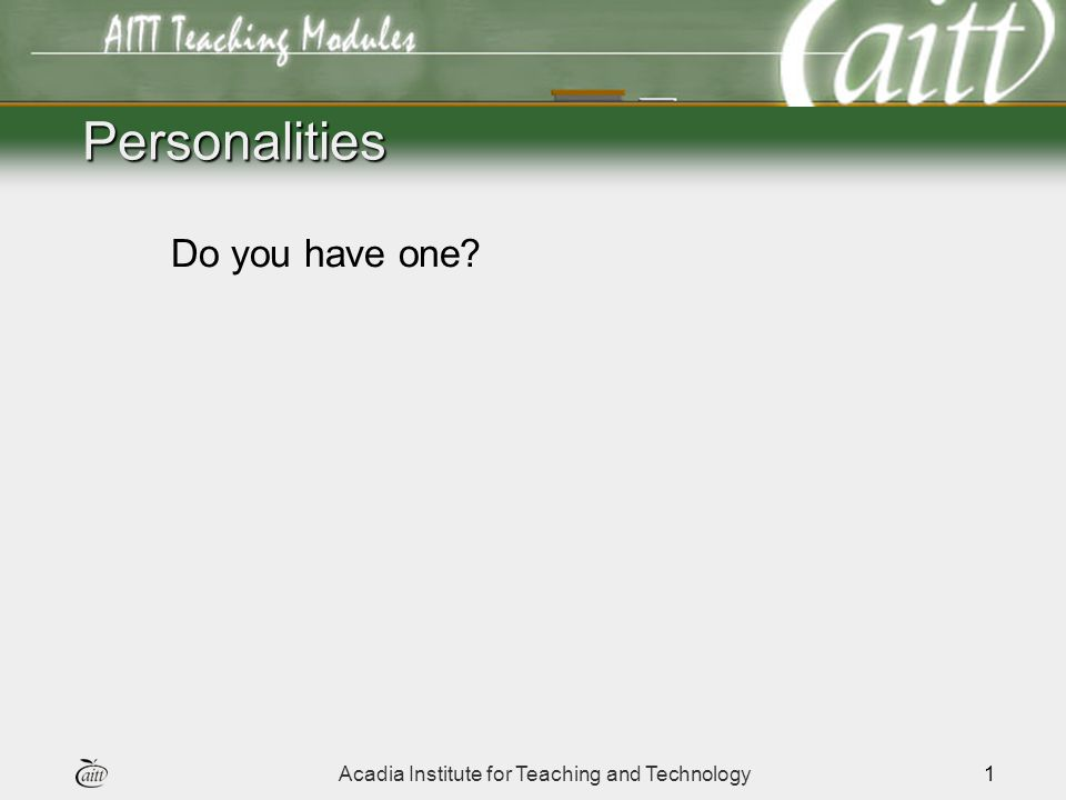 Acadia Institute for Teaching and Technology1 Personalities Do you have one