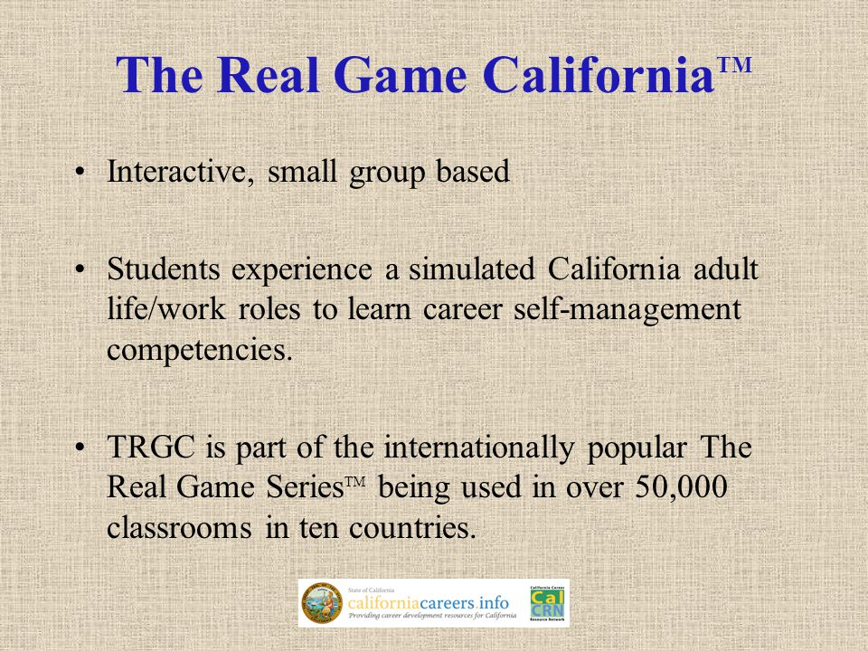 The Real Game California TM Interactive, small group based Students experience a simulated California adult life/work roles to learn career self-management competencies.