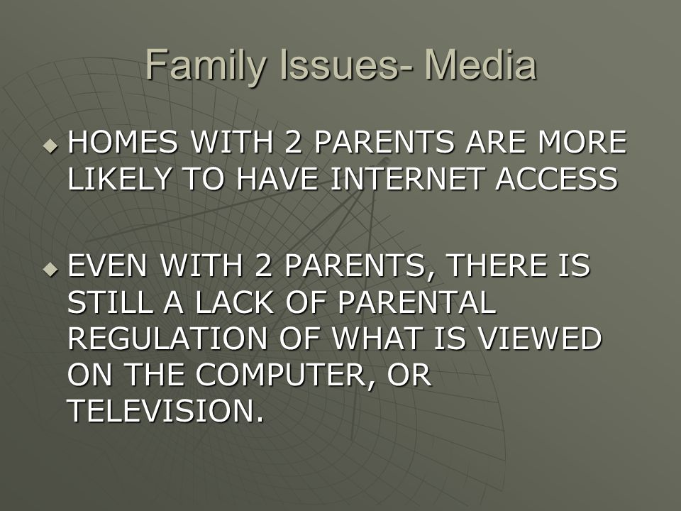Family Issues- Media  HOMES WITH 2 PARENTS ARE MORE LIKELY TO HAVE INTERNET ACCESS  EVEN WITH 2 PARENTS, THERE IS STILL A LACK OF PARENTAL REGULATION OF WHAT IS VIEWED ON THE COMPUTER, OR TELEVISION.