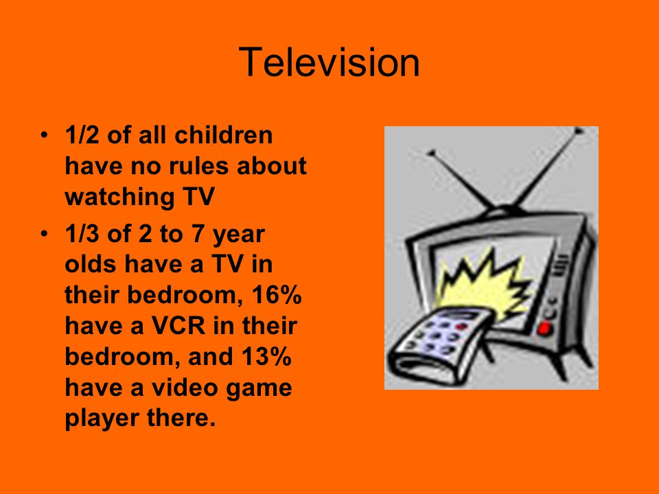 Television 1/2 of all children have no rules about watching TV 1/3 of 2 to 7 year olds have a TV in their bedroom, 16% have a VCR in their bedroom, and 13% have a video game player there.
