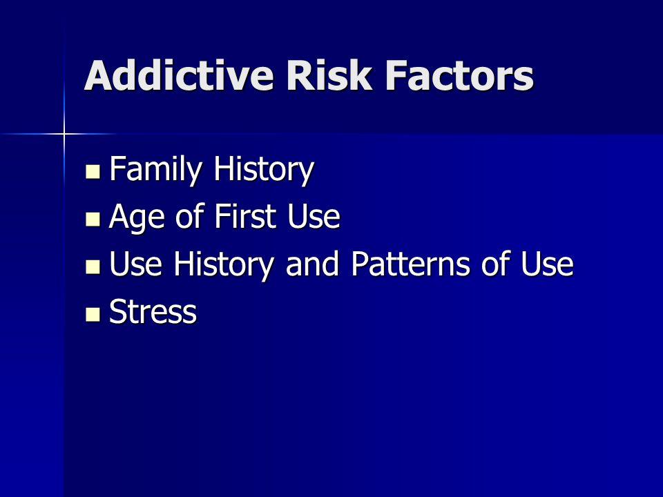 Addictive Risk Factors Family History Family History Age of First Use Age of First Use Use History and Patterns of Use Use History and Patterns of Use Stress Stress