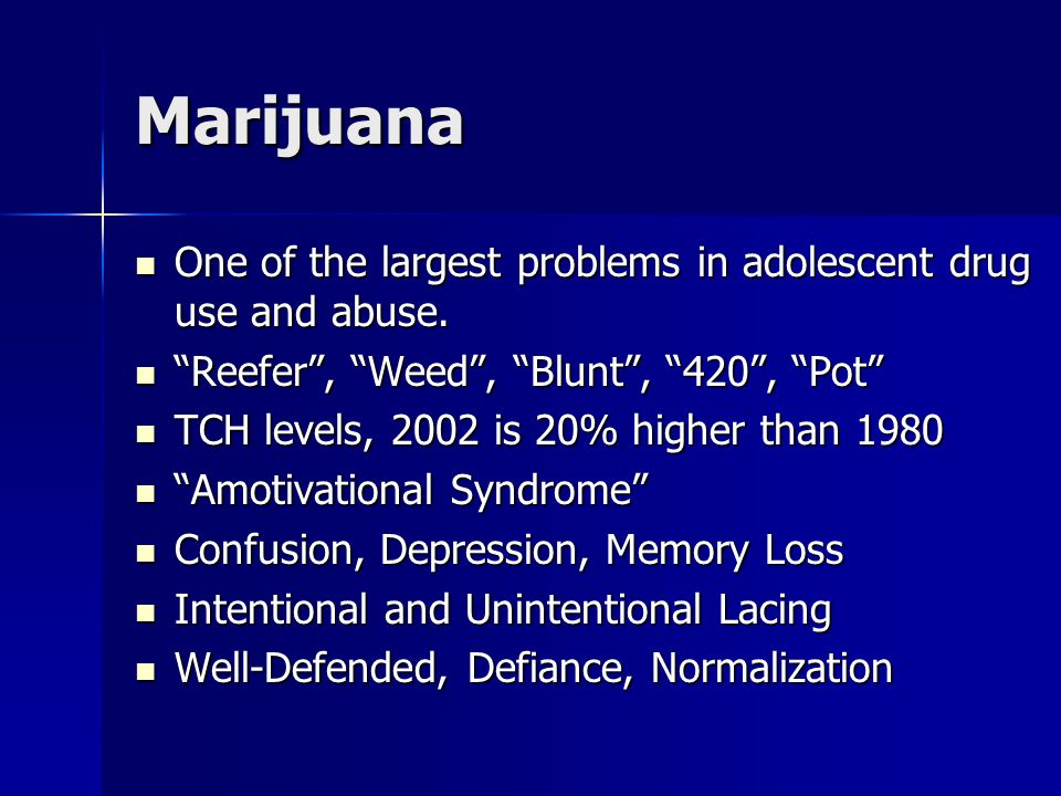 Marijuana One of the largest problems in adolescent drug use and abuse.
