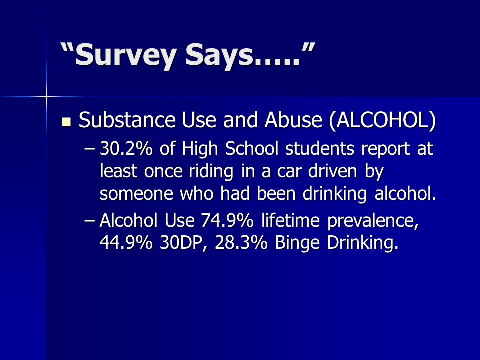 Survey Says….. Substance Use and Abuse (ALCOHOL) Substance Use and Abuse (ALCOHOL) –30.2% of High School students report at least once riding in a car driven by someone who had been drinking alcohol.