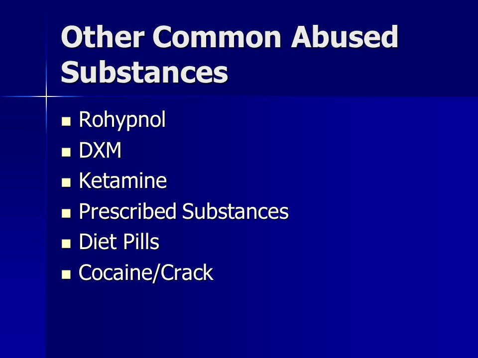 Other Common Abused Substances Rohypnol Rohypnol DXM DXM Ketamine Ketamine Prescribed Substances Prescribed Substances Diet Pills Diet Pills Cocaine/Crack Cocaine/Crack