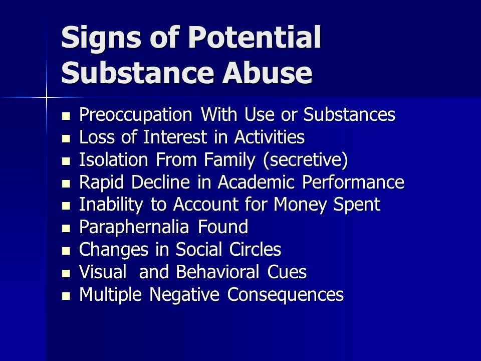 Signs of Potential Substance Abuse Preoccupation With Use or Substances Preoccupation With Use or Substances Loss of Interest in Activities Loss of Interest in Activities Isolation From Family (secretive) Isolation From Family (secretive) Rapid Decline in Academic Performance Rapid Decline in Academic Performance Inability to Account for Money Spent Inability to Account for Money Spent Paraphernalia Found Paraphernalia Found Changes in Social Circles Changes in Social Circles Visual and Behavioral Cues Visual and Behavioral Cues Multiple Negative Consequences Multiple Negative Consequences