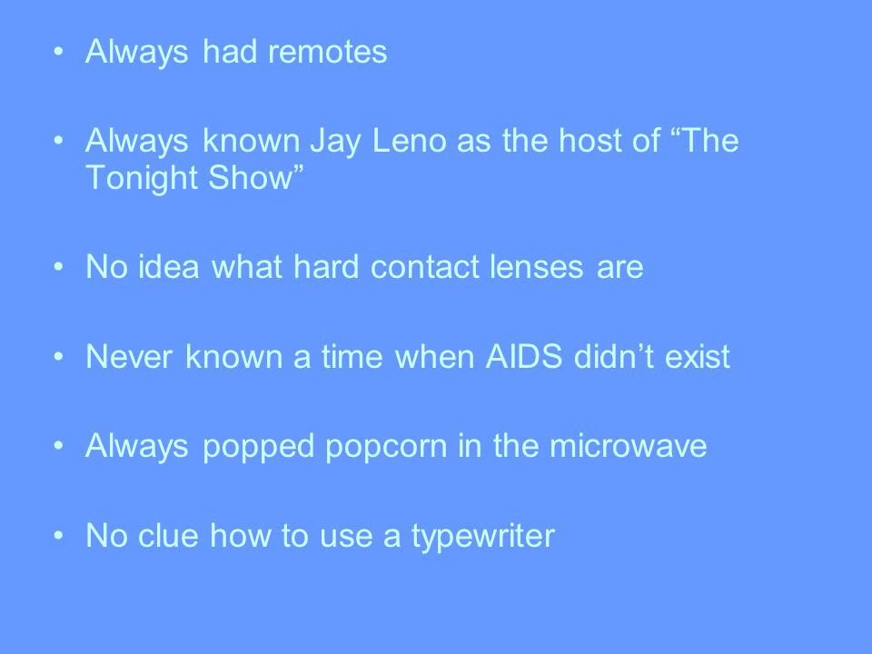 Always had remotes Always known Jay Leno as the host of The Tonight Show No idea what hard contact lenses are Never known a time when AIDS didn't exist Always popped popcorn in the microwave No clue how to use a typewriter
