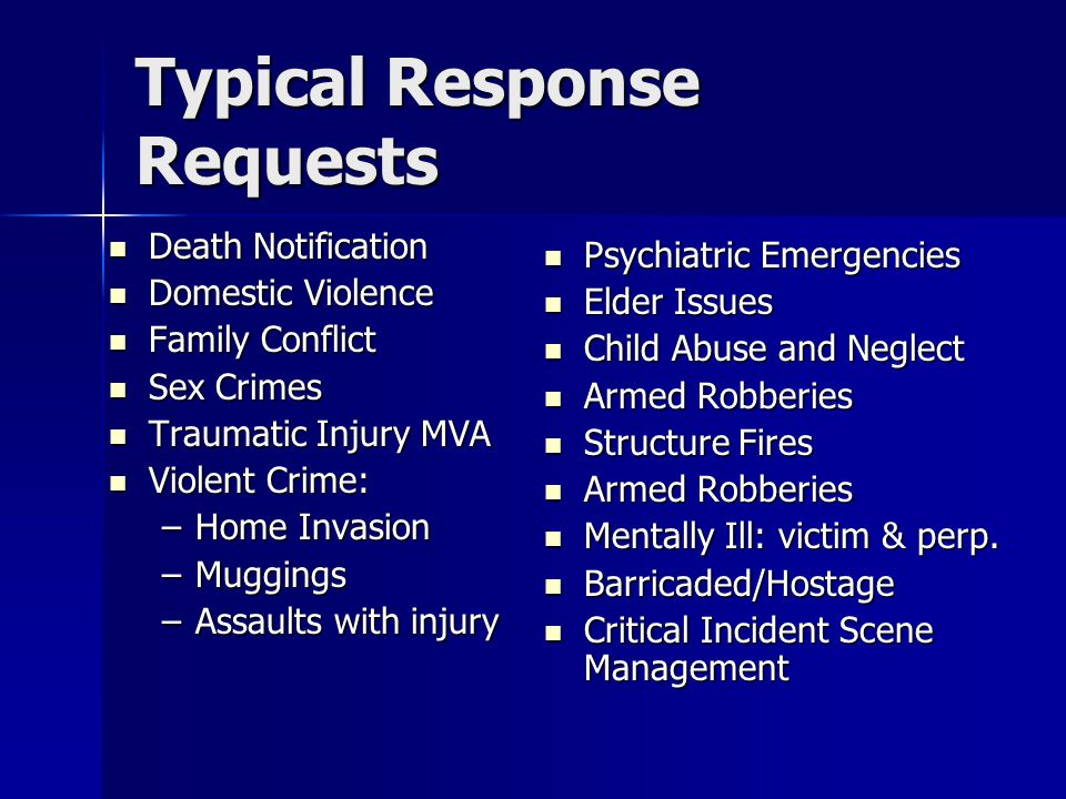 Typical Response Requests Death Notification Death Notification Domestic Violence Domestic Violence Family Conflict Family Conflict Sex Crimes Sex Crimes Traumatic Injury MVA Traumatic Injury MVA Violent Crime: Violent Crime: –Home Invasion –Muggings –Assaults with injury Psychiatric Emergencies Psychiatric Emergencies Elder Issues Elder Issues Child Abuse and Neglect Child Abuse and Neglect Armed Robberies Armed Robberies Structure Fires Structure Fires Armed Robberies Armed Robberies Mentally Ill: victim & perp.