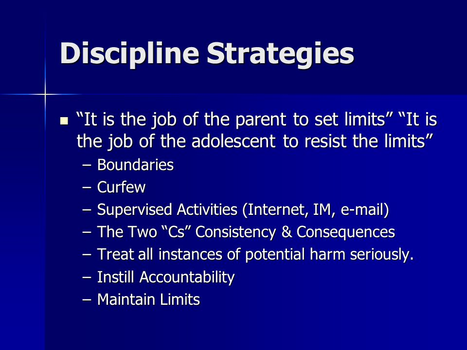 Discipline Strategies It is the job of the parent to set limits It is the job of the adolescent to resist the limits It is the job of the parent to set limits It is the job of the adolescent to resist the limits –Boundaries –Curfew –Supervised Activities (Internet, IM, e-mail) –The Two Cs Consistency & Consequences –Treat all instances of potential harm seriously.