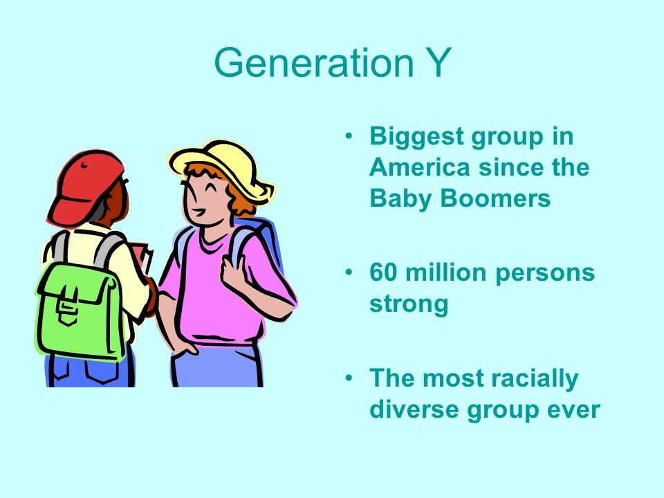 Generation Y Biggest group in America since the Baby Boomers 60 million persons strong The most racially diverse group ever