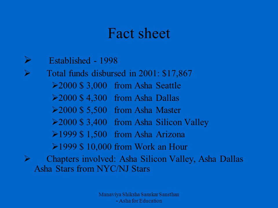 Manaviya Shiksha Sanskar Sansthan - Asha for Education Fact sheet  Established - 1998  Total funds disbursed in 2001: $17,867  2000 $ 3,000 from Asha Seattle  2000 $ 4,300 from Asha Dallas  2000 $ 5,500 from Asha Master  2000 $ 3,400 from Asha Silicon Valley  1999 $ 1,500 from Asha Arizona  1999 $ 10,000 from Work an Hour  Chapters involved: Asha Silicon Valley, Asha Dallas Asha Stars from NYC/NJ Stars