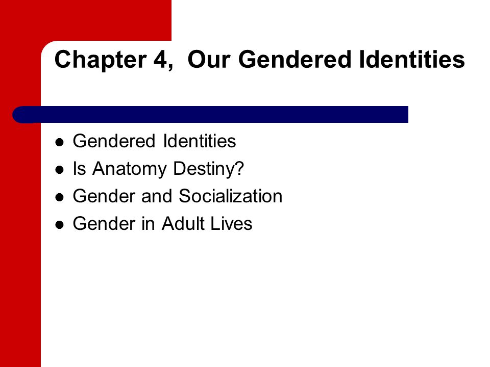 Chapter 4, Our Gendered Identities Gendered Identities Is Anatomy Destiny.