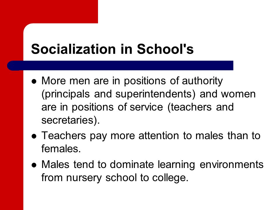 Socialization in School s More men are in positions of authority (principals and superintendents) and women are in positions of service (teachers and secretaries).
