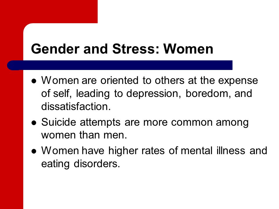 Gender and Stress: Women Women are oriented to others at the expense of self, leading to depression, boredom, and dissatisfaction.