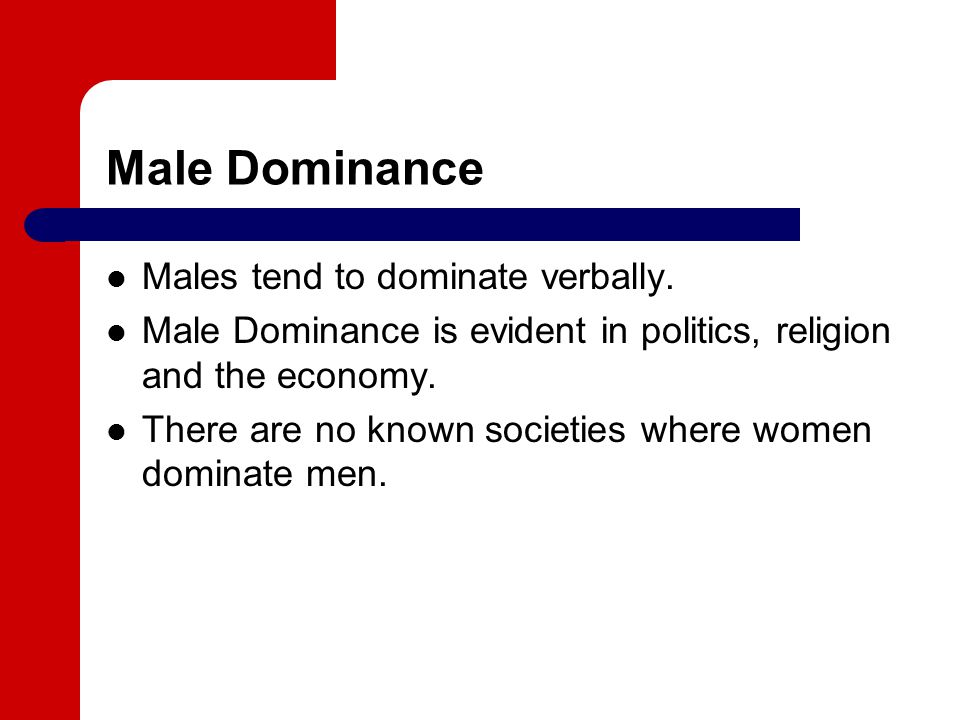 Male Dominance Males tend to dominate verbally.