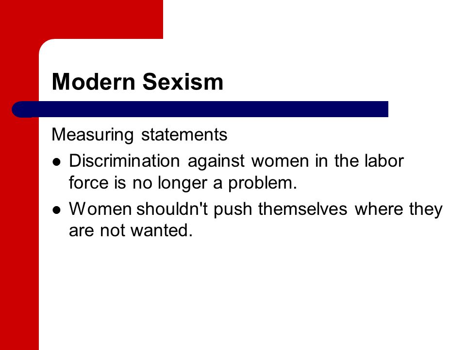 Modern Sexism Measuring statements Discrimination against women in the labor force is no longer a problem.