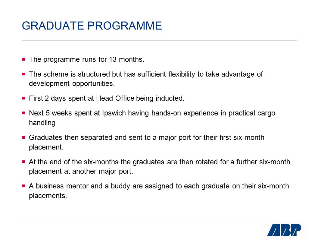 GRADUATE PROGRAMME  The programme runs for 13 months.  The scheme is structured but has sufficient flexibility to take advantage of development oppo