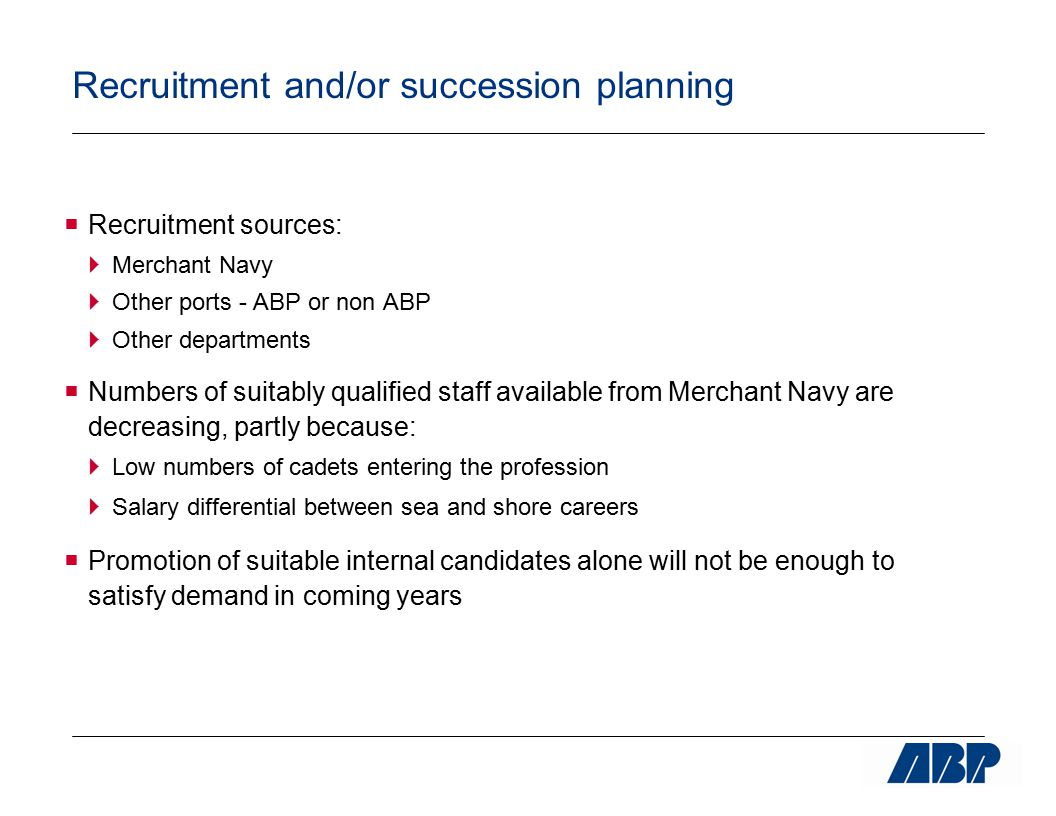 Recruitment and/or succession planning  Recruitment sources:  Merchant Navy  Other ports - ABP or non ABP  Other departments  Numbers of suitably