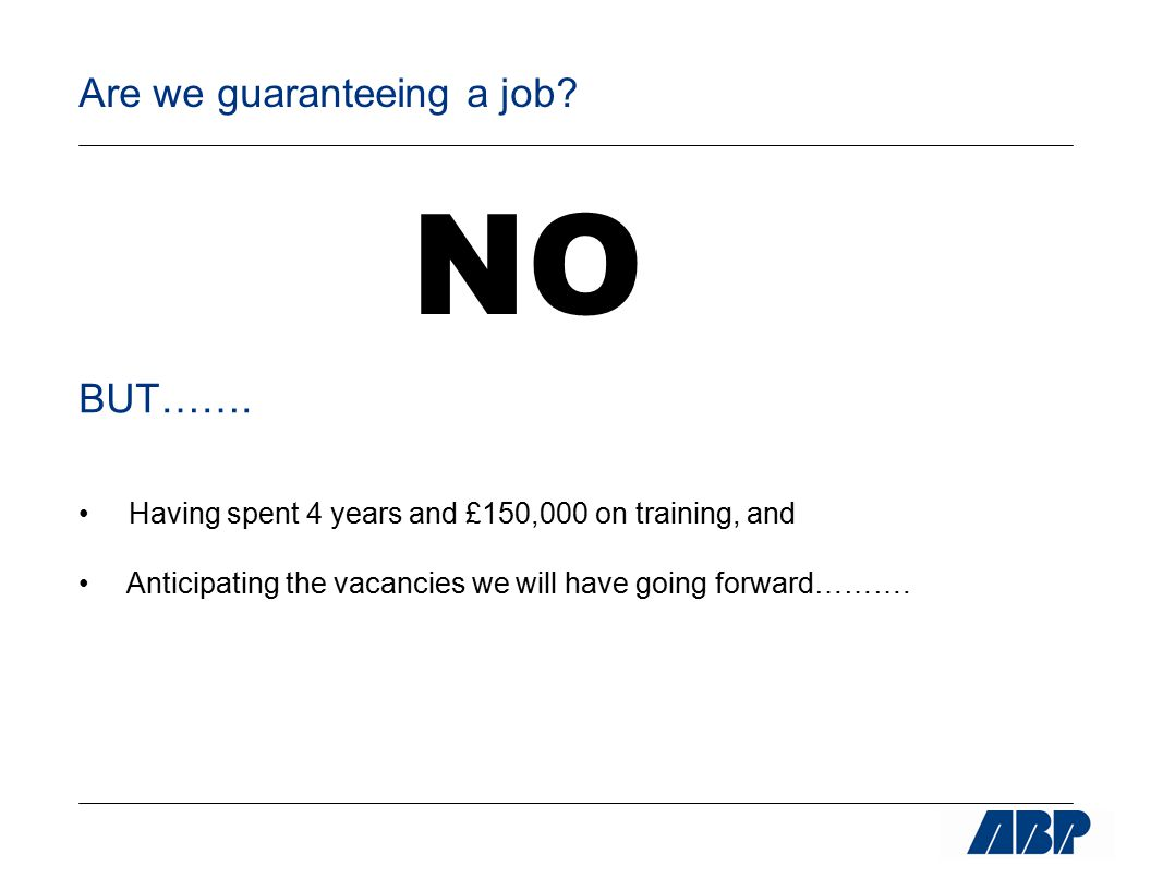 Are we guaranteeing a job? NO BUT……. Having spent 4 years and £150,000 on training, and Anticipating the vacancies we will have going forward……….