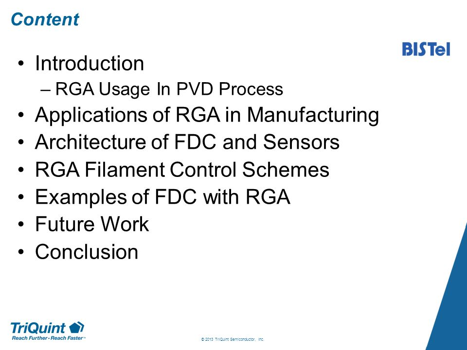 Content Introduction –RGA Usage In PVD Process Applications of RGA in Manufacturing Architecture of FDC and Sensors RGA Filament Control Schemes Examples of FDC with RGA Future Work Conclusion © 2013 TriQuint Semiconductor, Inc.
