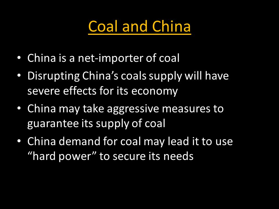 Coal and China China is a net-importer of coal Disrupting China's coals supply will have severe effects for its economy China may take aggressive measures to guarantee its supply of coal China demand for coal may lead it to use hard power to secure its needs