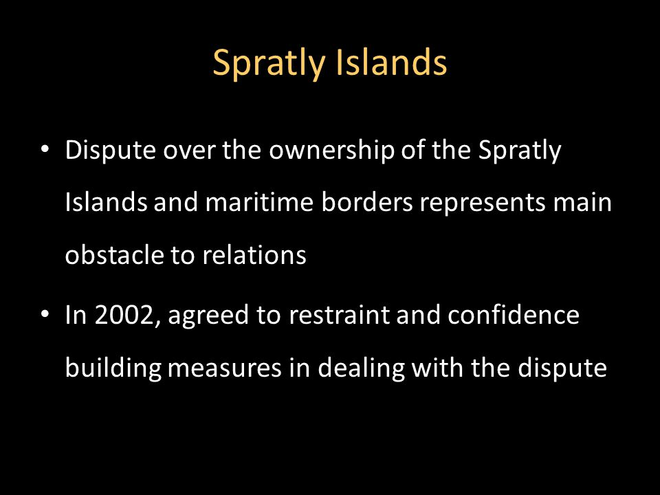 Spratly Islands Dispute over the ownership of the Spratly Islands and maritime borders represents main obstacle to relations In 2002, agreed to restraint and confidence building measures in dealing with the dispute