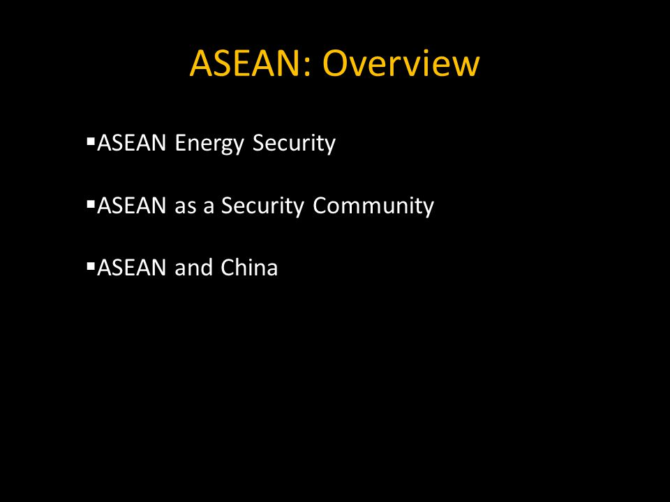 ASEAN: Overview  ASEAN Energy Security  ASEAN as a Security Community  ASEAN and China