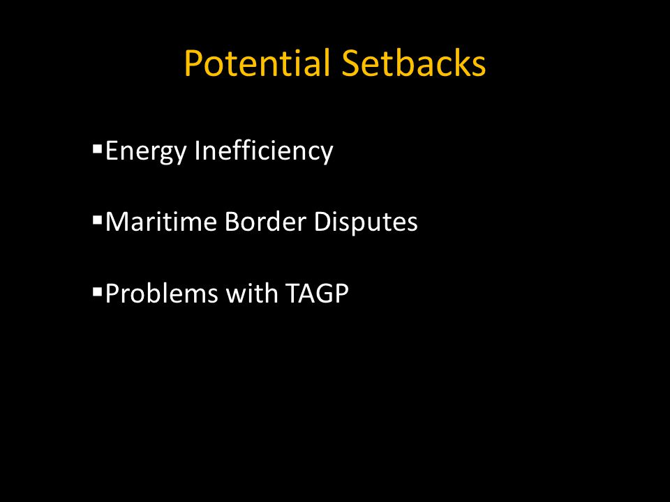 Potential Setbacks  Energy Inefficiency  Maritime Border Disputes  Problems with TAGP