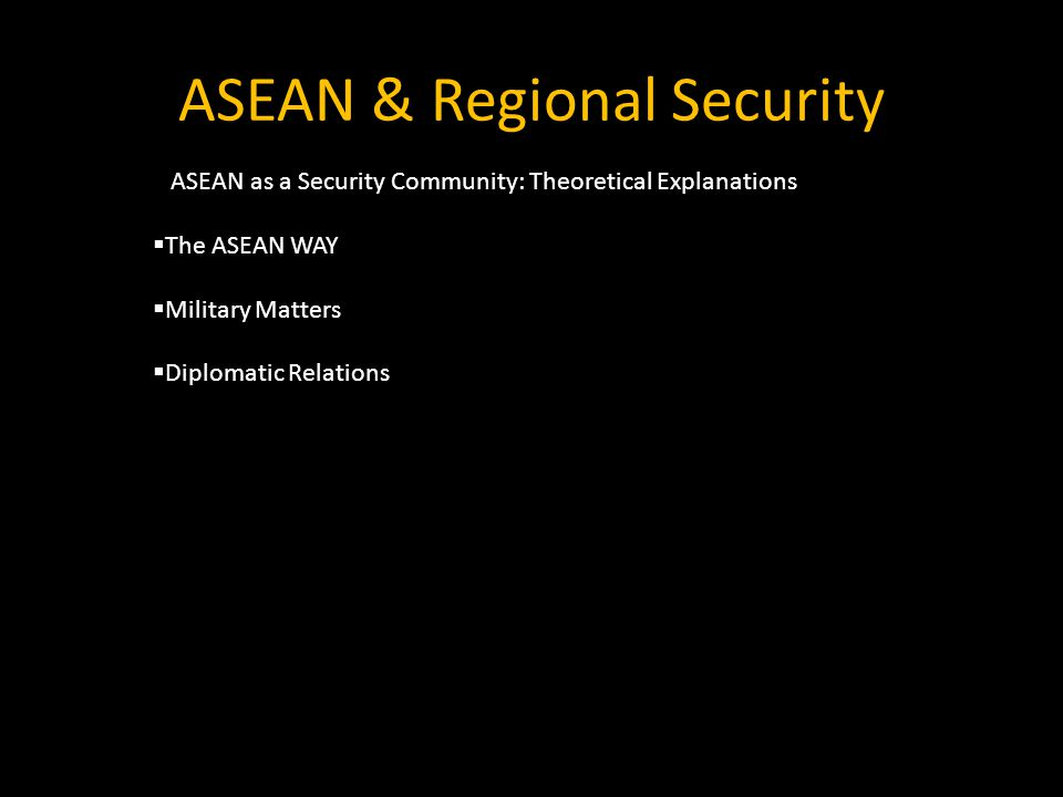 ASEAN & Regional Security  ASEAN as a Security Community: Theoretical Explanations  The ASEAN WAY  Military Matters  Diplomatic Relations