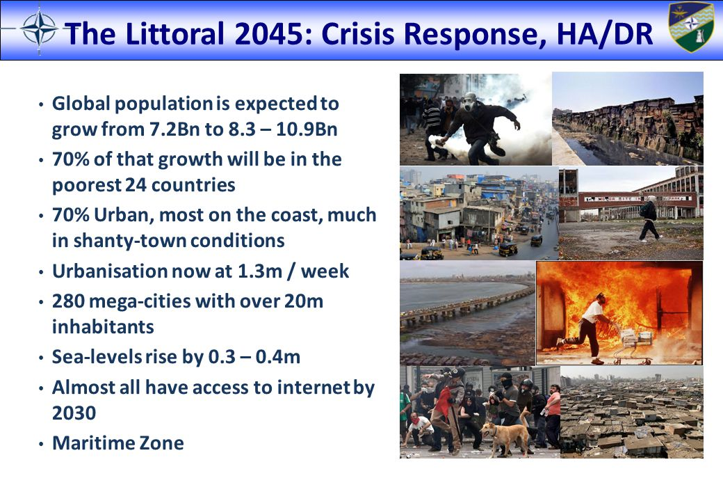 The Littoral 2045: Crisis Response, HA/DR Global population is expected to grow from 7.2Bn to 8.3 – 10.9Bn 70% of that growth will be in the poorest 2