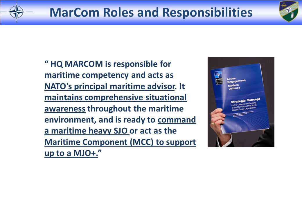 """MarCom Roles and Responsibilities """" HQ MARCOM is responsible for maritime competency and acts as NATO's principal maritime advisor. It maintains compr"""