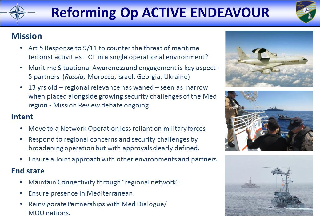 Reforming Op ACTIVE ENDEAVOUR Mission Art 5 Response to 9/11 to counter the threat of maritime terrorist activities – CT in a single operational envir