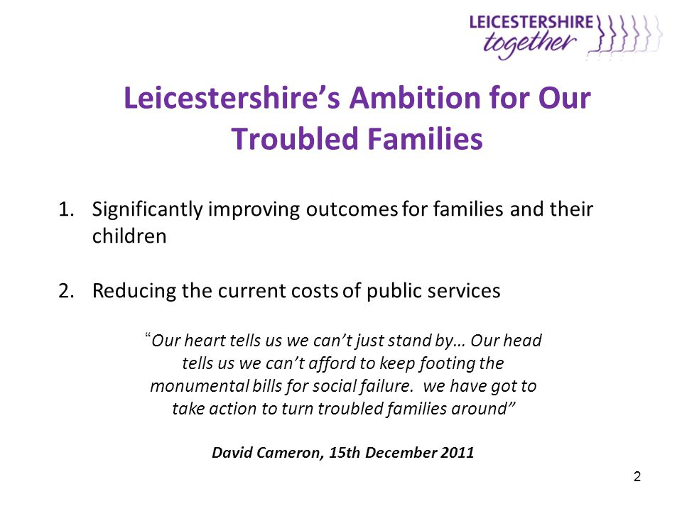 2 Leicestershire's Ambition for Our Troubled Families 1.Significantly improving outcomes for families and their children 2.Reducing the current costs