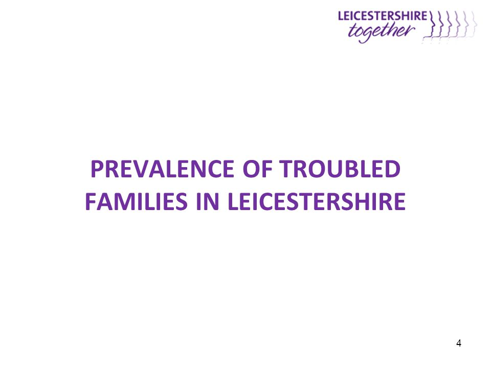 PREVALENCE OF TROUBLED FAMILIES IN LEICESTERSHIRE 4