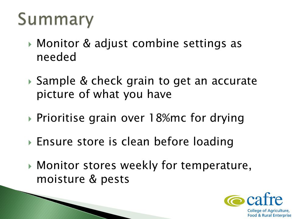  Monitor & adjust combine settings as needed  Sample & check grain to get an accurate picture of what you have  Prioritise grain over 18%mc for dry