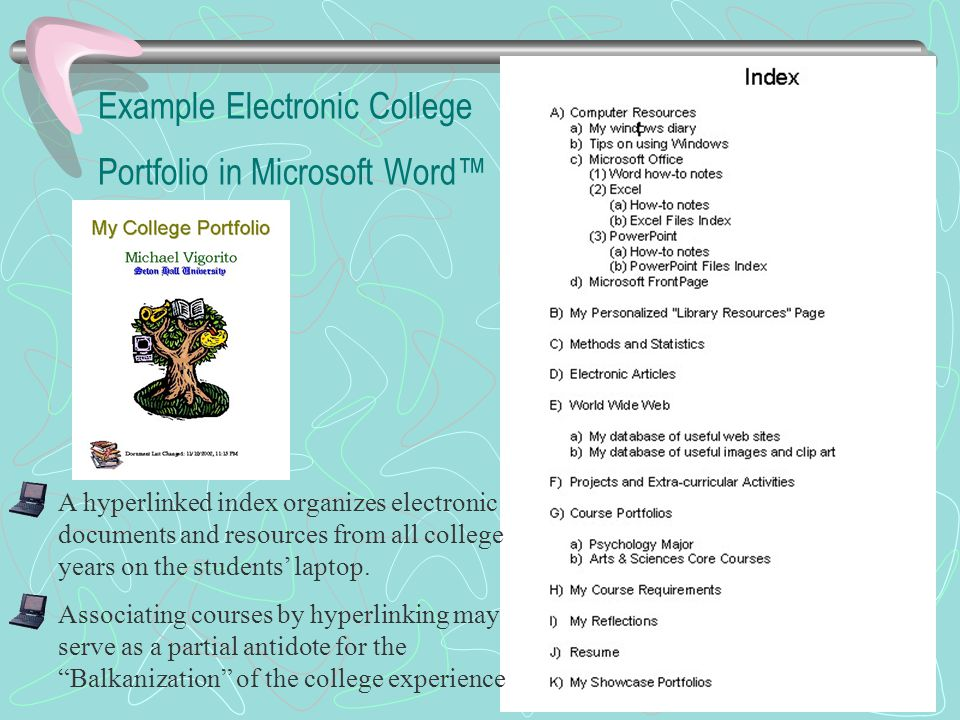 Example Electronic College Portfolio in Microsoft Word™ A hyperlinked index organizes electronic documents and resources from all college years on the