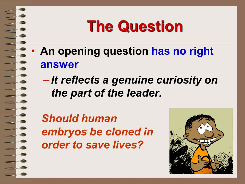 The Question An opening question has no right answer – –It reflects a genuine curiosity on the part of the leader.