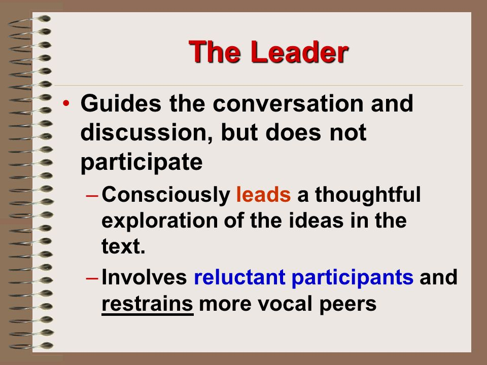 The Leader Guides the conversation and discussion, but does not participate – –Consciously leads a thoughtful exploration of the ideas in the text.