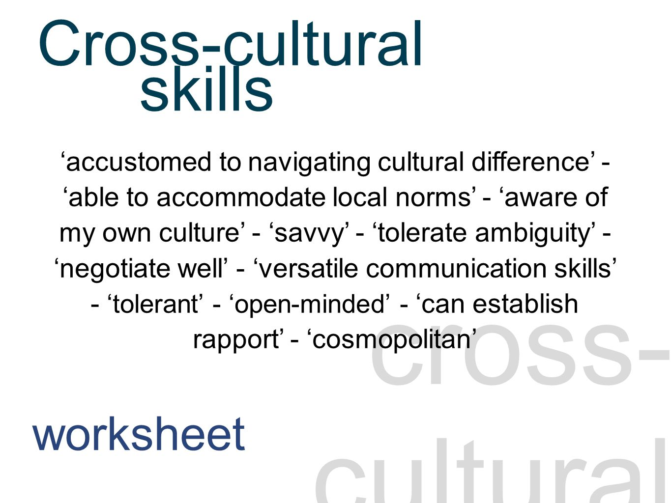 Cross-cultural skills 1 cross- cultural 'accustomed to navigating cultural difference' - 'able to accommodate local norms' - 'aware of my own culture' - 'savvy' - 'tolerate ambiguity' - 'negotiate well' - 'versatile communication skills' - 'tolerant' - 'open-minded' - 'can establish rapport' - 'cosmopolitan' skills Cross-cultural worksheet