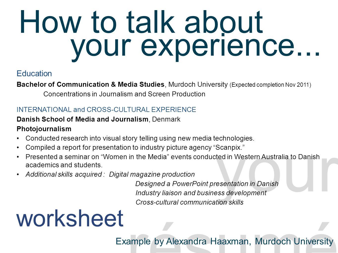 Portfolio - résumé your résumé Education Bachelor of Communication & Media Studies, Murdoch University (Expected completion Nov 2011) Concentrations in Journalism and Screen Production INTERNATIONAL and CROSS-CULTURAL EXPERIENCE Danish School of Media and Journalism, Denmark Photojournalism Conducted research into visual story telling using new media technologies.