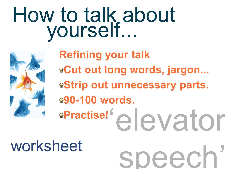 Elevator speech 2 'elevator speech' Refining your talk Cut out long words, jargon...