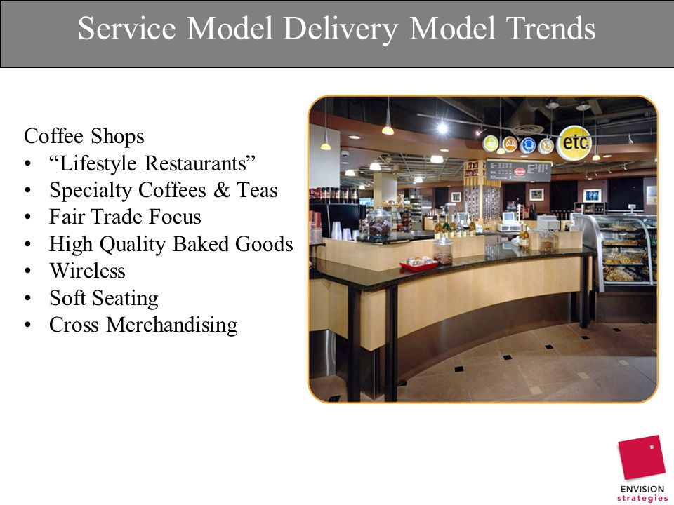 Service Model Delivery Model Trends Coffee Shops Lifestyle Restaurants Specialty Coffees & Teas Fair Trade Focus High Quality Baked Goods Wireless Soft Seating Cross Merchandising