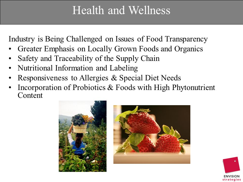 Health and Wellness Industry is Being Challenged on Issues of Food Transparency Greater Emphasis on Locally Grown Foods and Organics Safety and Traceability of the Supply Chain Nutritional Information and Labeling Responsiveness to Allergies & Special Diet Needs Incorporation of Probiotics & Foods with High Phytonutrient Content