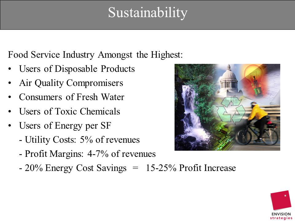 Sustainability Food Service Industry Amongst the Highest: Users of Disposable Products Air Quality Compromisers Consumers of Fresh Water Users of Toxic Chemicals Users of Energy per SF - Utility Costs: 5% of revenues - Profit Margins: 4-7% of revenues - 20% Energy Cost Savings = 15-25% Profit Increase